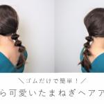 【セルフヘアアレンジ/ゴムだけで簡単!】ふっくら可愛いたまねぎヘア